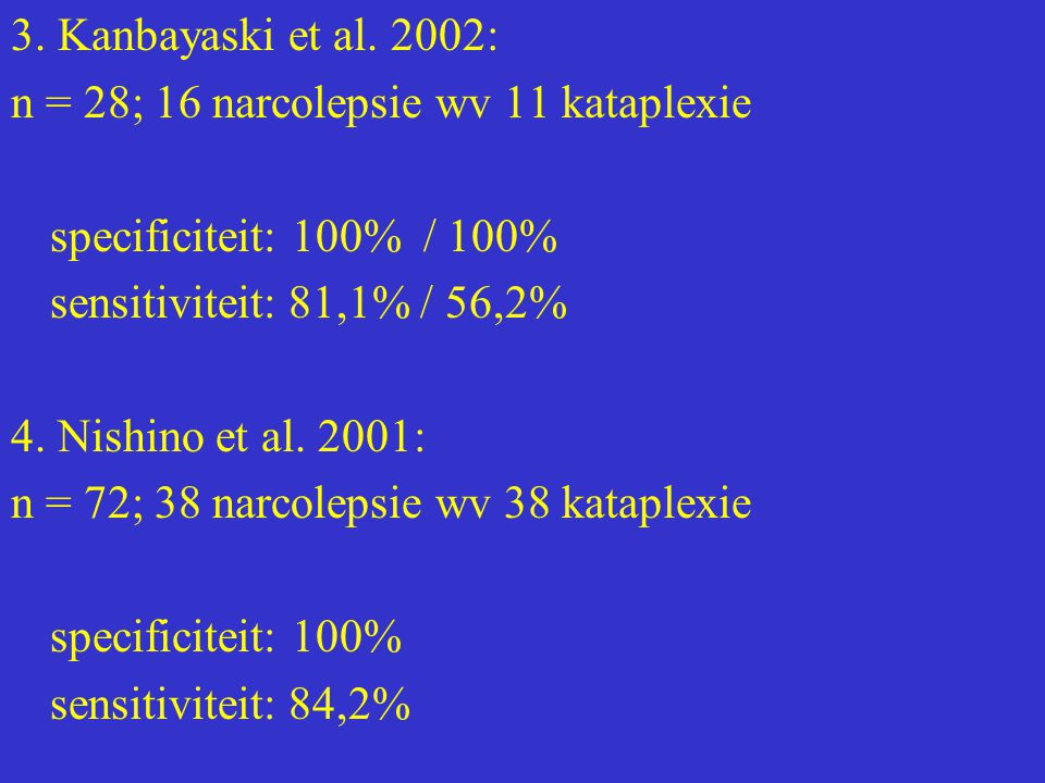 3. Kanbayaski et al. 2002: n = 28; 16 narcolepsie wv 11 kataplexie. specificiteit: 100% / 100% sensitiviteit: 81,1% / 56,2%