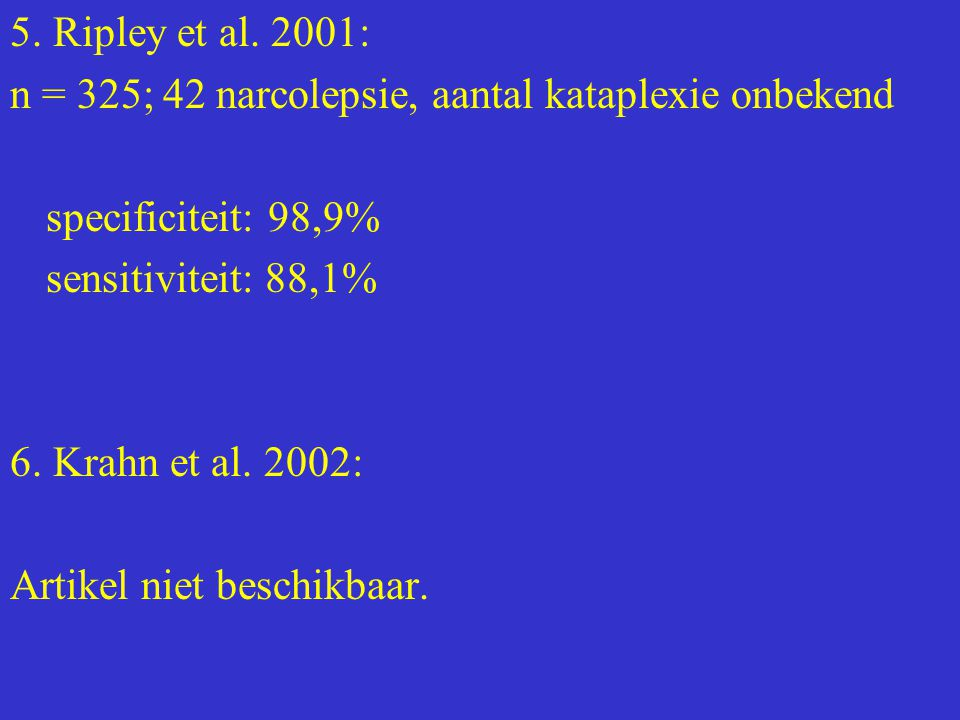 5. Ripley et al. 2001: n = 325; 42 narcolepsie, aantal kataplexie onbekend. specificiteit: 98,9% sensitiviteit: 88,1%