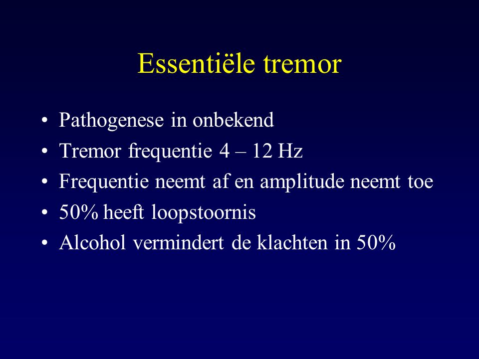 Essentiële tremor Pathogenese in onbekend Tremor frequentie 4 – 12 Hz