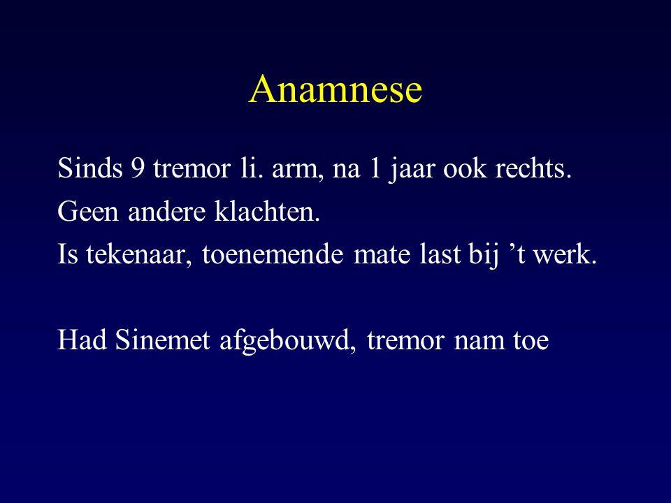Anamnese Sinds 9 tremor li. arm, na 1 jaar ook rechts.