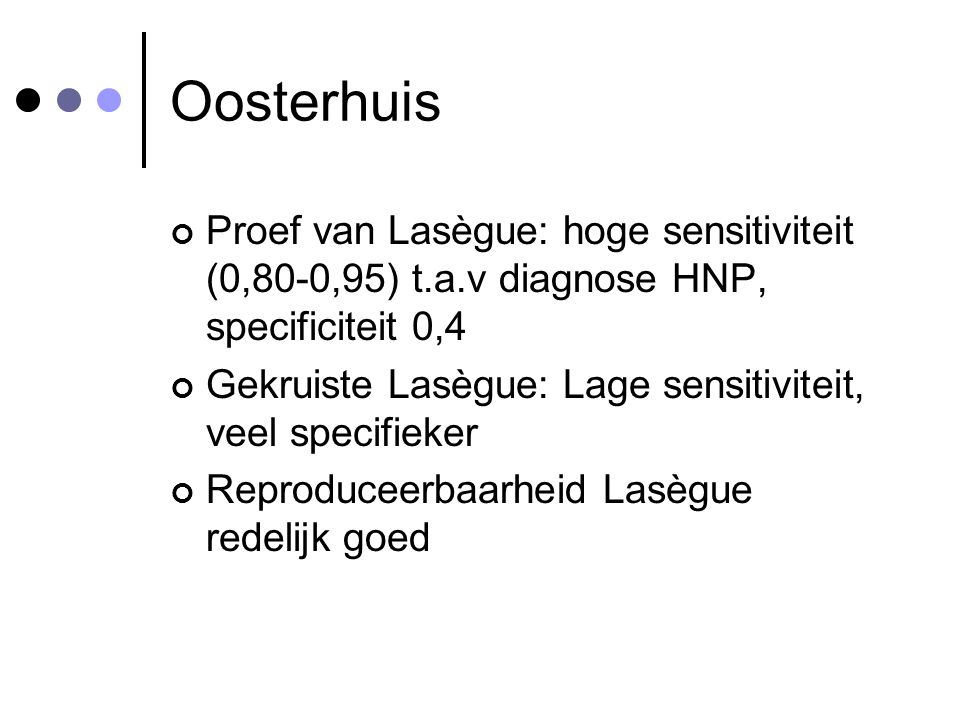 Oosterhuis Proef van Lasègue: hoge sensitiviteit (0,80-0,95) t.a.v diagnose HNP, specificiteit 0,4.