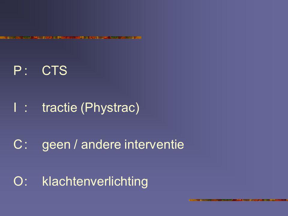 P : CTS I : tractie (Phystrac) C : geen / andere interventie O : klachtenverlichting