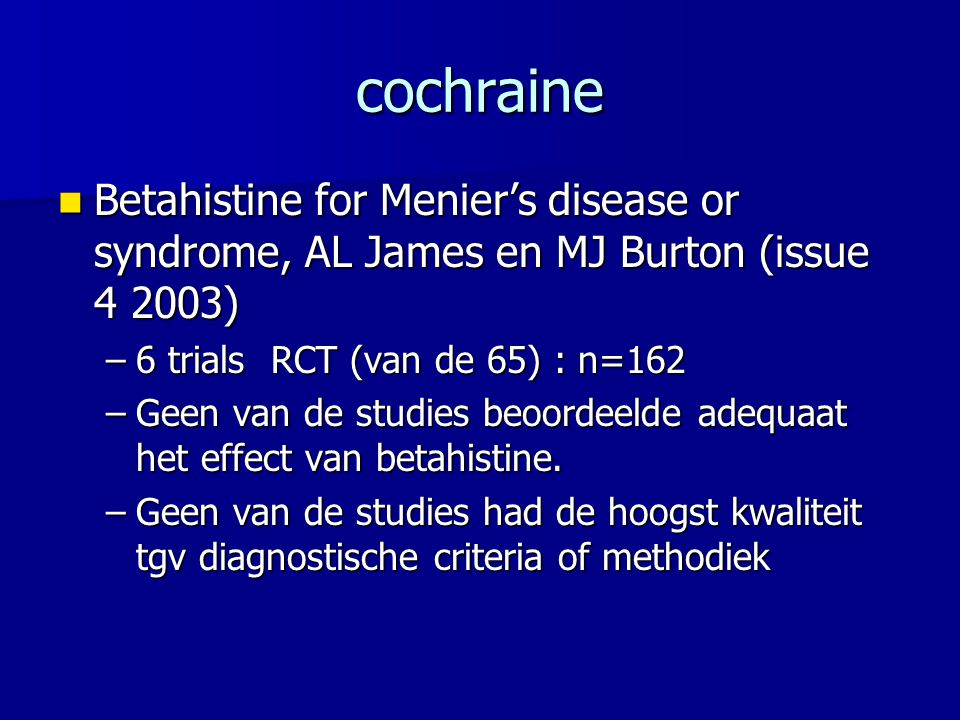 cochraine Betahistine for Menier's disease or syndrome, AL James en MJ Burton (issue 4 2003) 6 trials RCT (van de 65) : n=162.