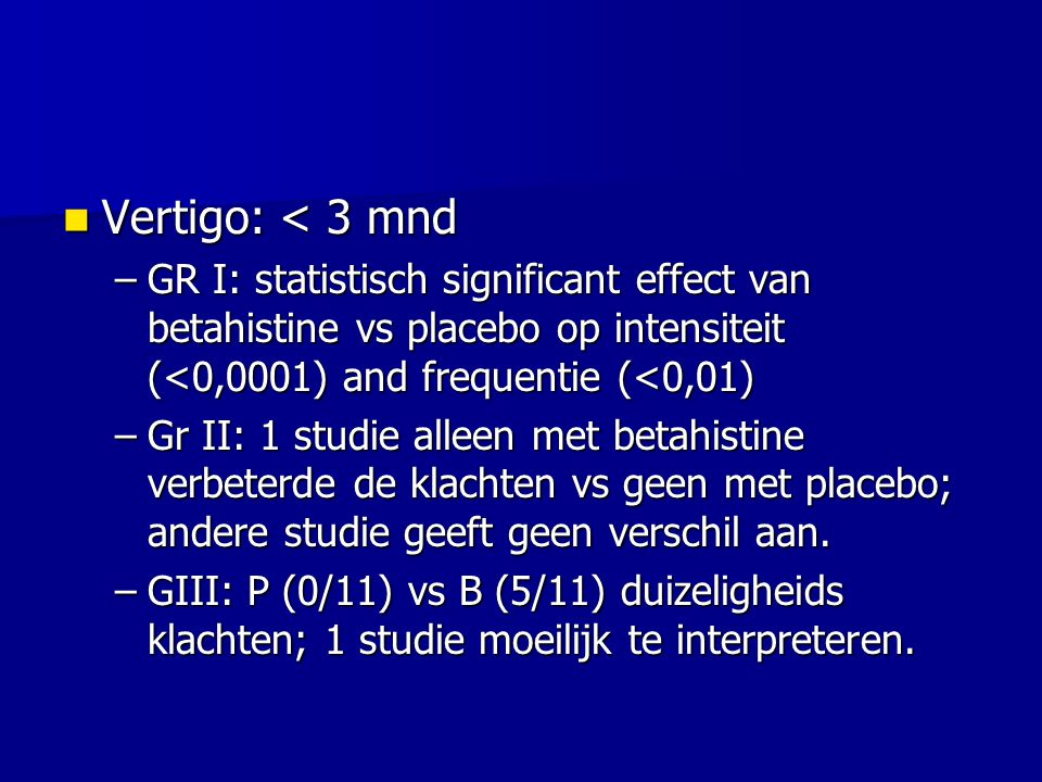 Vertigo: < 3 mnd GR I: statistisch significant effect van betahistine vs placebo op intensiteit (<0,0001) and frequentie (<0,01)