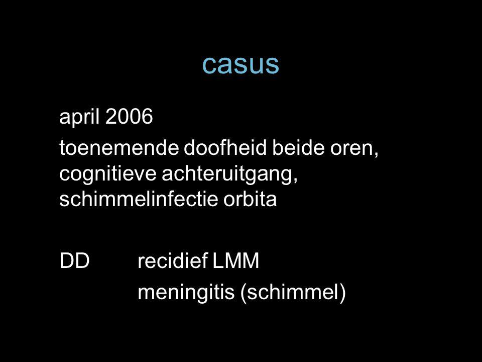 casus april 2006. toenemende doofheid beide oren, cognitieve achteruitgang, schimmelinfectie orbita.