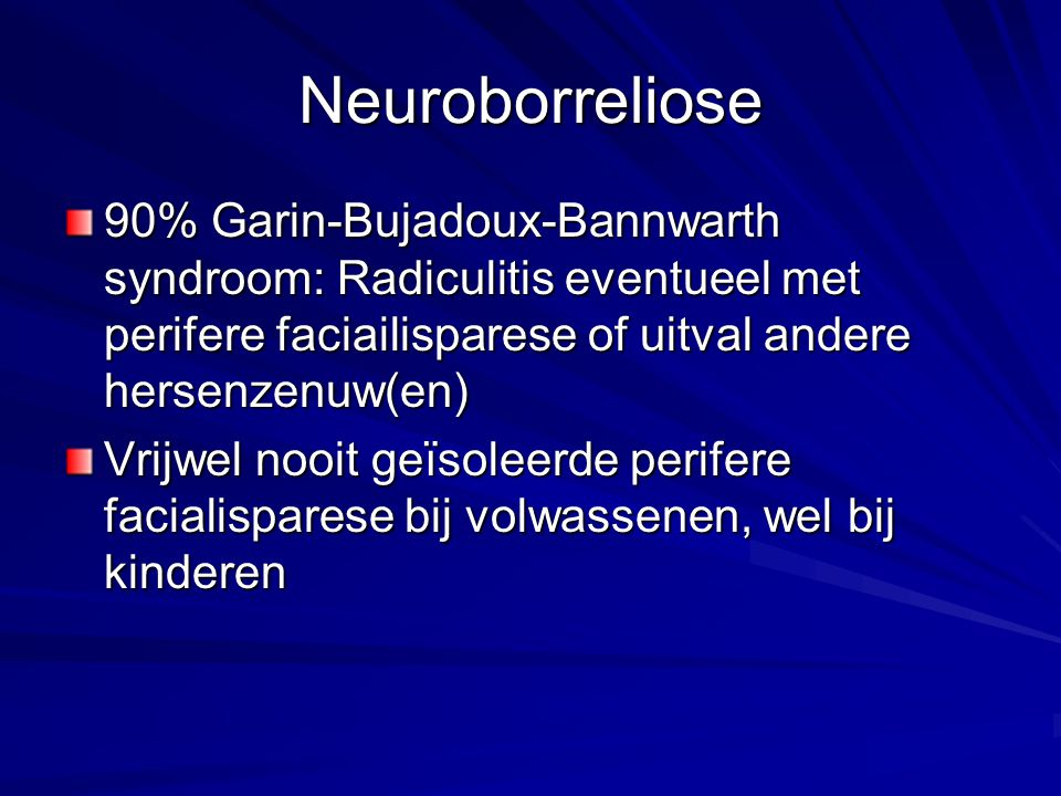 Neuroborreliose 90% Garin-Bujadoux-Bannwarth syndroom: Radiculitis eventueel met perifere faciailisparese of uitval andere hersenzenuw(en)
