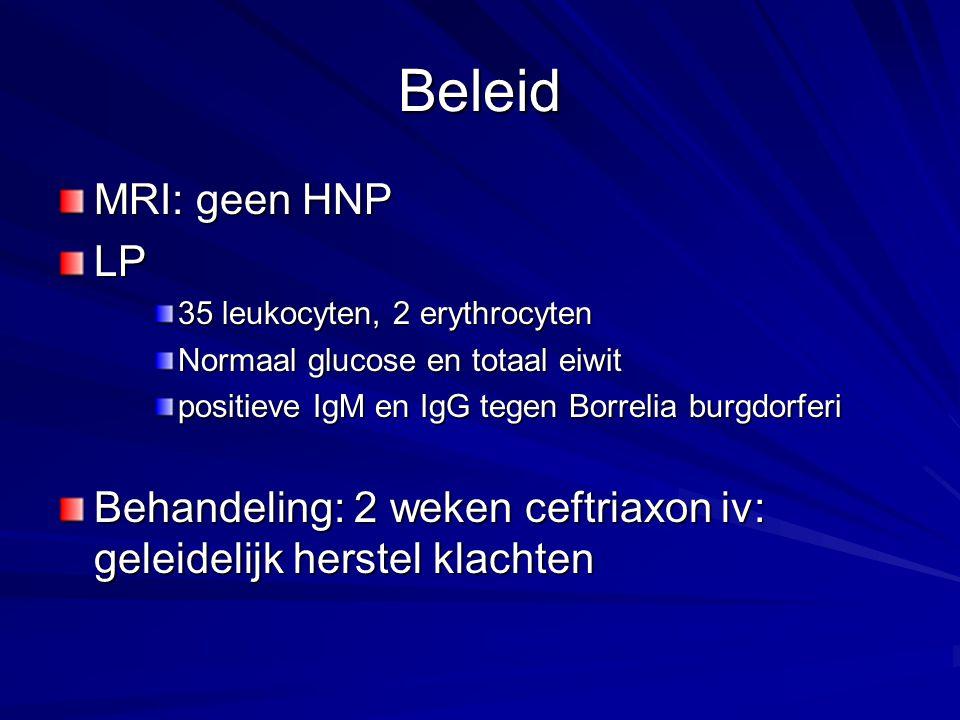 Beleid MRI: geen HNP. LP. 35 leukocyten, 2 erythrocyten. Normaal glucose en totaal eiwit. positieve IgM en IgG tegen Borrelia burgdorferi.