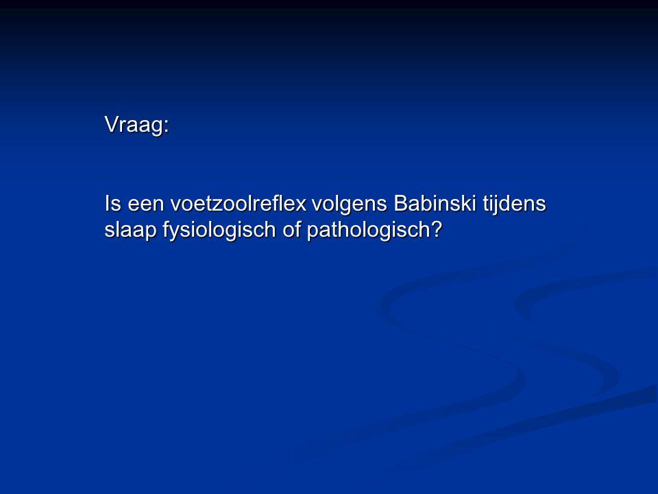 Vraag: Is een voetzoolreflex volgens Babinski tijdens slaap fysiologisch of pathologisch