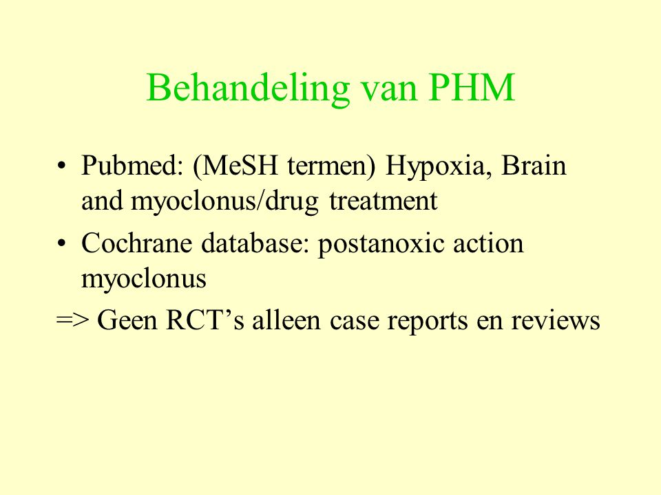 Behandeling van PHM Pubmed: (MeSH termen) Hypoxia, Brain and myoclonus/drug treatment. Cochrane database: postanoxic action myoclonus.