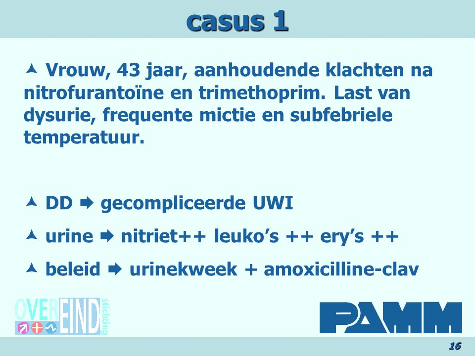 casus 1  Vrouw, 43 jaar, aanhoudende klachten na nitrofurantoïne en trimethoprim. Last van dysurie, frequente mictie en subfebriele temperatuur.