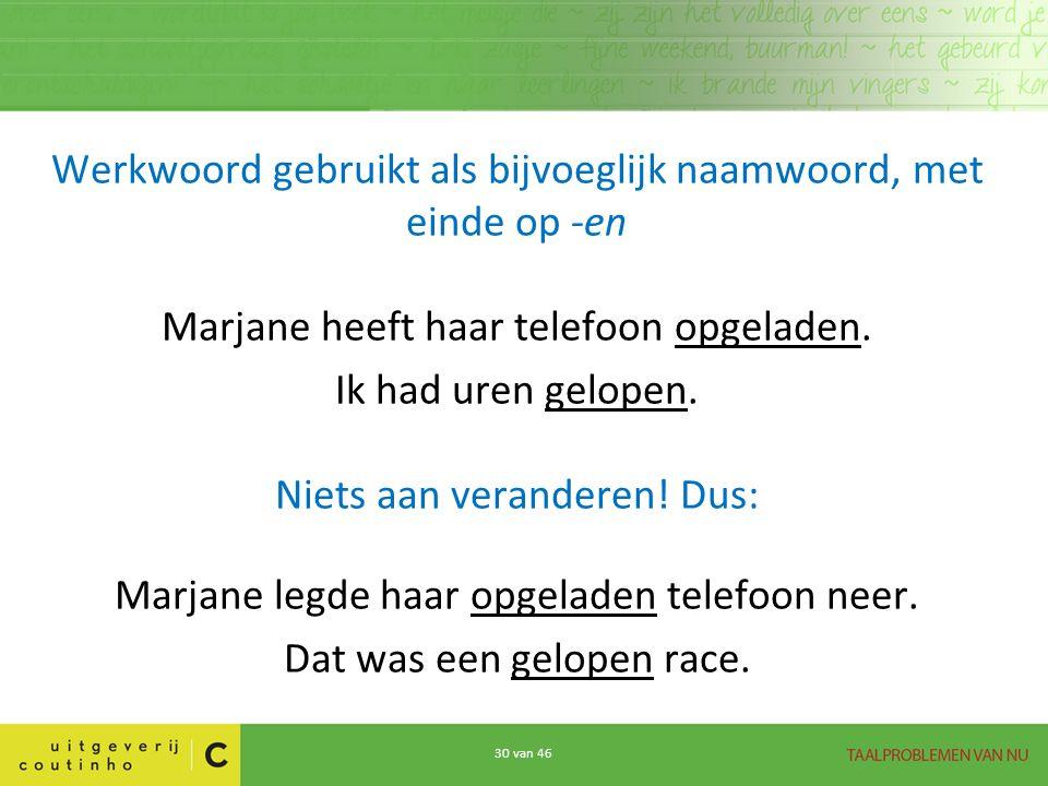 Werkwoord gebruikt als bijvoeglijk naamwoord, met einde op -en Marjane heeft haar telefoon opgeladen.