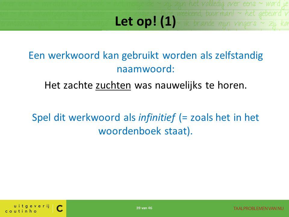 Let op! (1) Een werkwoord kan gebruikt worden als zelfstandig naamwoord: Het zachte zuchten was nauwelijks te horen.