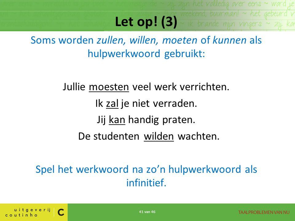 Let op! (3) Soms worden zullen, willen, moeten of kunnen als hulpwerkwoord gebruikt: Jullie moesten veel werk verrichten.