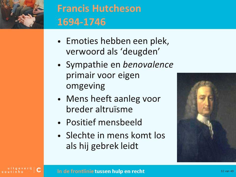 Francis Hutcheson 1694-1746 Emoties hebben een plek, verwoord als 'deugden' Sympathie en benovalence primair voor eigen omgeving.