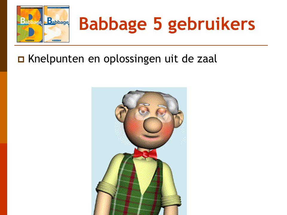 Babbage 5 gebruikers Knelpunten en oplossingen uit de zaal