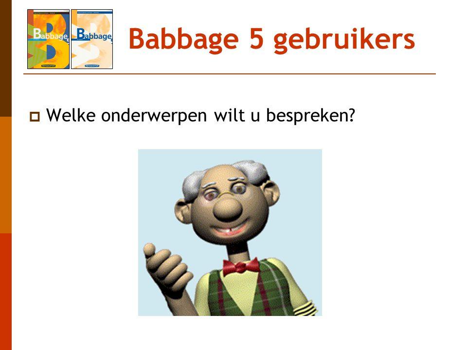 Babbage 5 gebruikers Welke onderwerpen wilt u bespreken