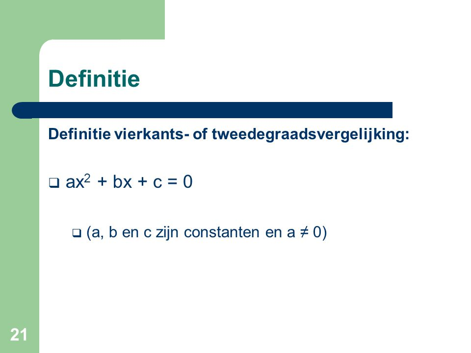 Definitie Definitie vierkants- of tweedegraadsvergelijking: ax2 + bx + c = 0.