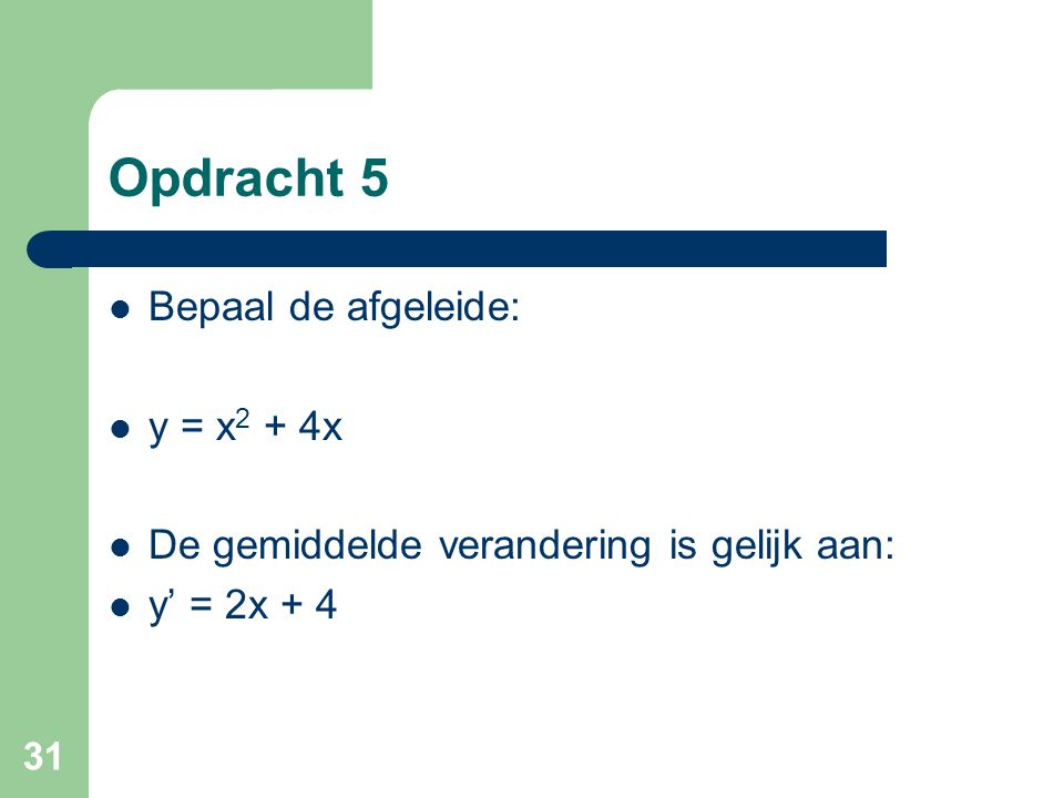 Opdracht 5 Bepaal de afgeleide: y = x2 + 4x