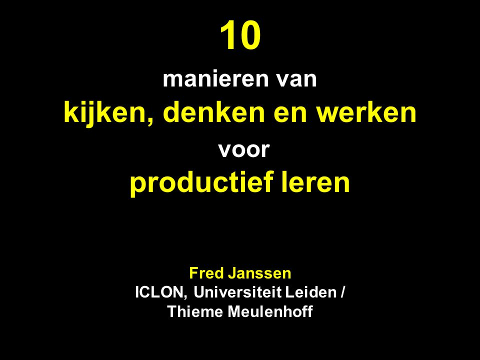 10 manieren van kijken, denken en werken voor productief leren Fred Janssen ICLON, Universiteit Leiden / Thieme Meulenhoff