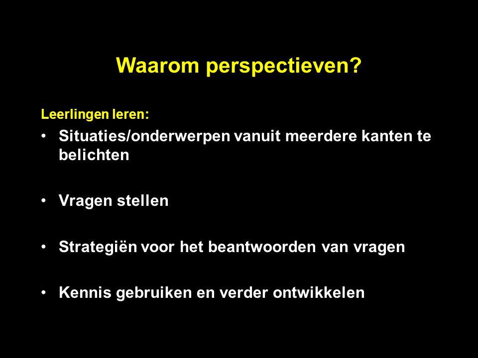 Waarom perspectieven Leerlingen leren: Situaties/onderwerpen vanuit meerdere kanten te belichten.