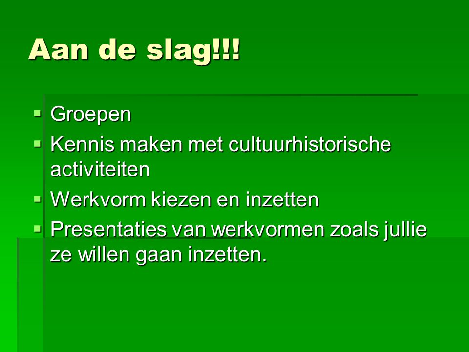 Aan de slag!!! Groepen. Kennis maken met cultuurhistorische activiteiten. Werkvorm kiezen en inzetten.