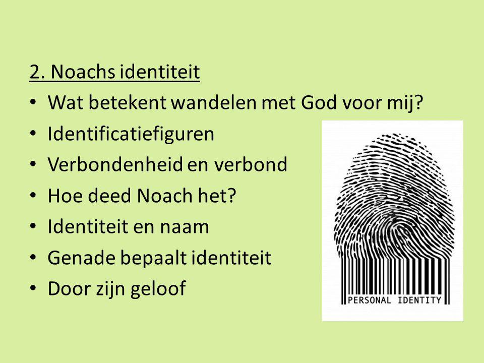 2. Noachs identiteit Wat betekent wandelen met God voor mij Identificatiefiguren. Verbondenheid en verbond.