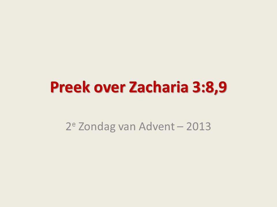 Preek over Zacharia 3:8,9 2e Zondag van Advent – 2013