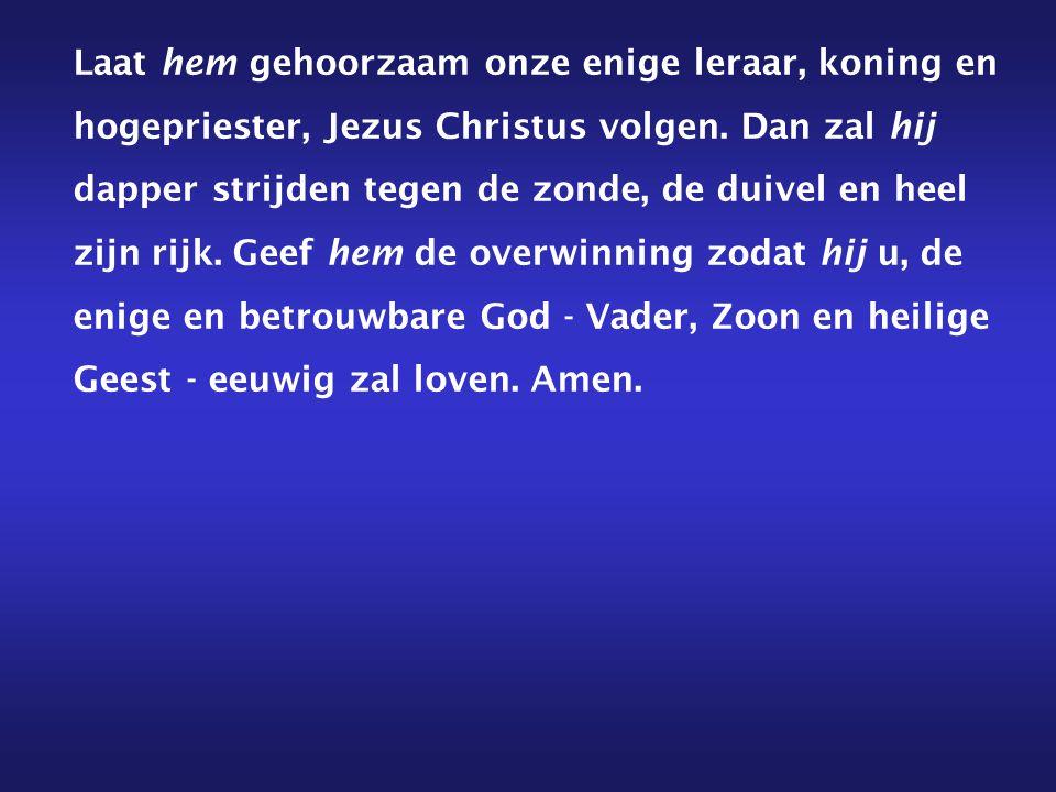 Laat hem gehoorzaam onze enige leraar, koning en hogepriester, Jezus Christus volgen.