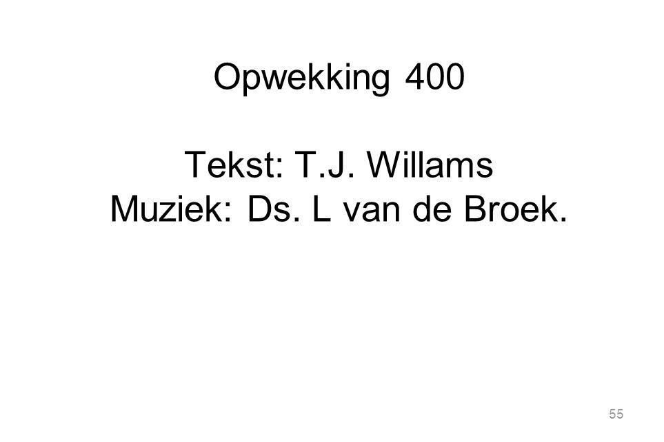 Opwekking 400 Tekst: T.J. Willams Muziek: Ds. L van de Broek.