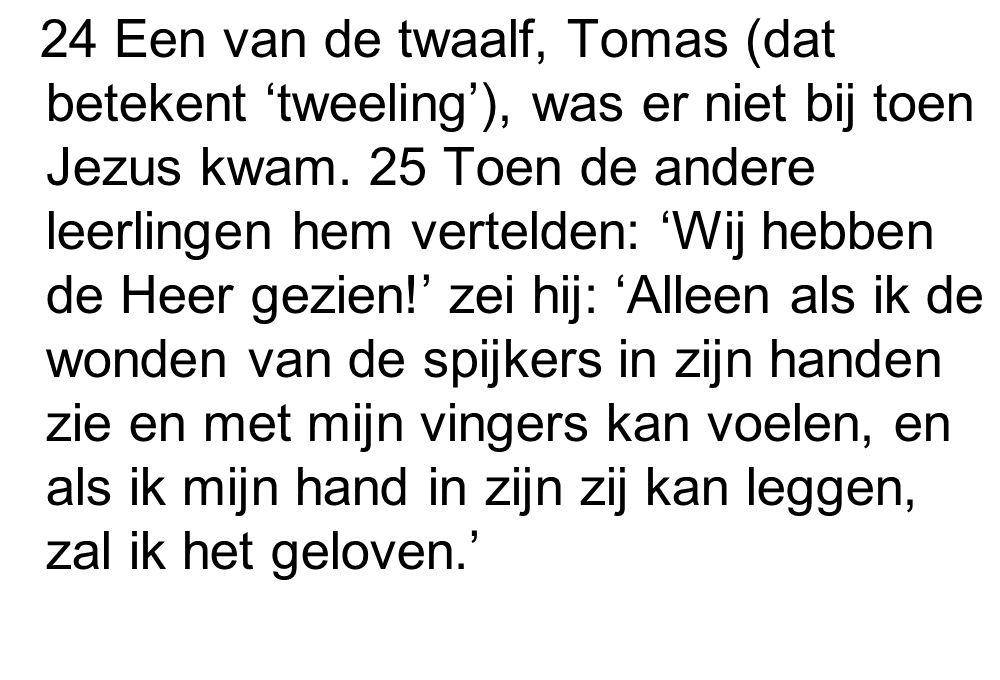 24 Een van de twaalf, Tomas (dat betekent 'tweeling'), was er niet bij toen Jezus kwam.