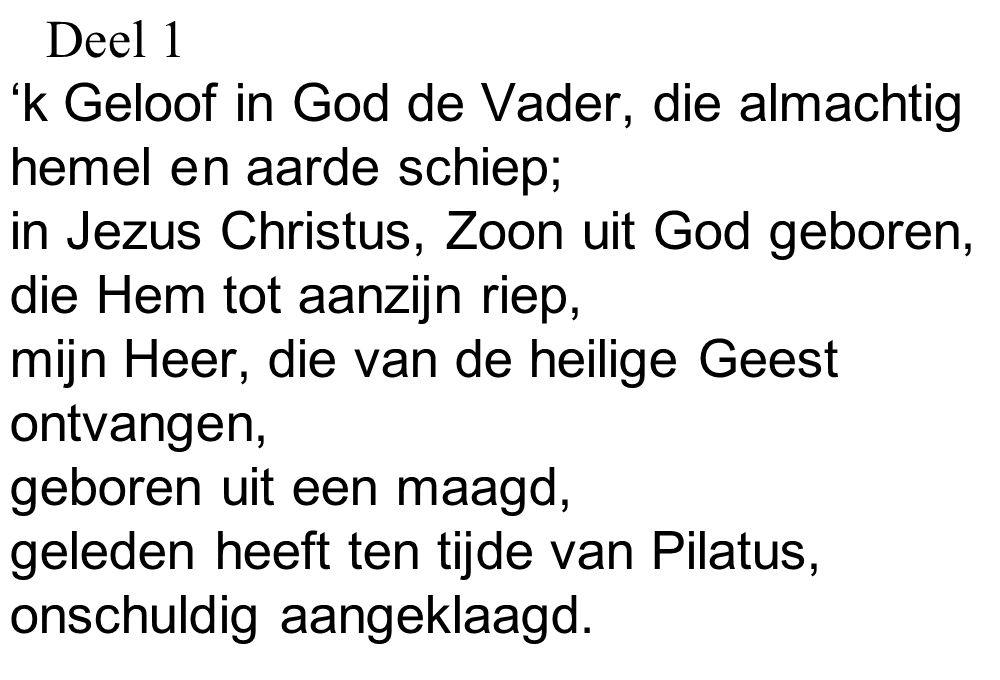 Deel 1 'k Geloof in God de Vader, die almachtig. hemel e n aarde schiep; in Jezus Christus, Zoon uit God geboren,