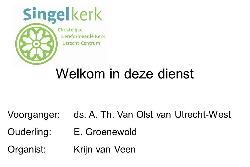 Welkom in deze dienst Voorganger: ds. A. Th. Van Olst van Utrecht-West