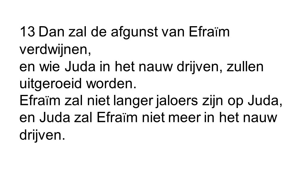 13 Dan zal de afgunst van Efraïm verdwijnen, en wie Juda in het nauw drijven, zullen uitgeroeid worden.