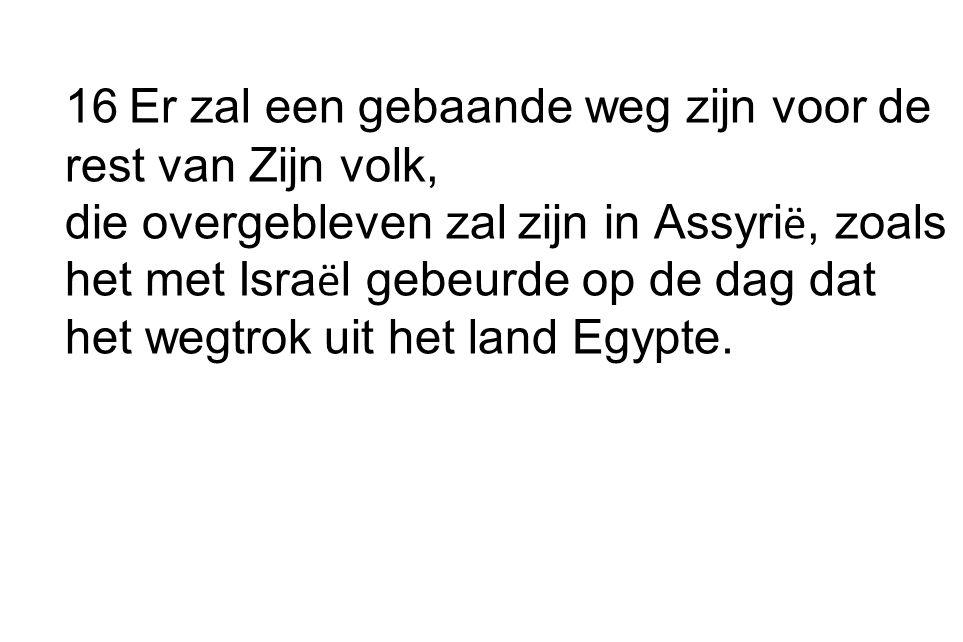 16 Er zal een gebaande weg zijn voor de rest van Zijn volk, die overgebleven zal zijn in Assyrië, zoals het met Israël gebeurde op de dag dat het wegtrok uit het land Egypte.
