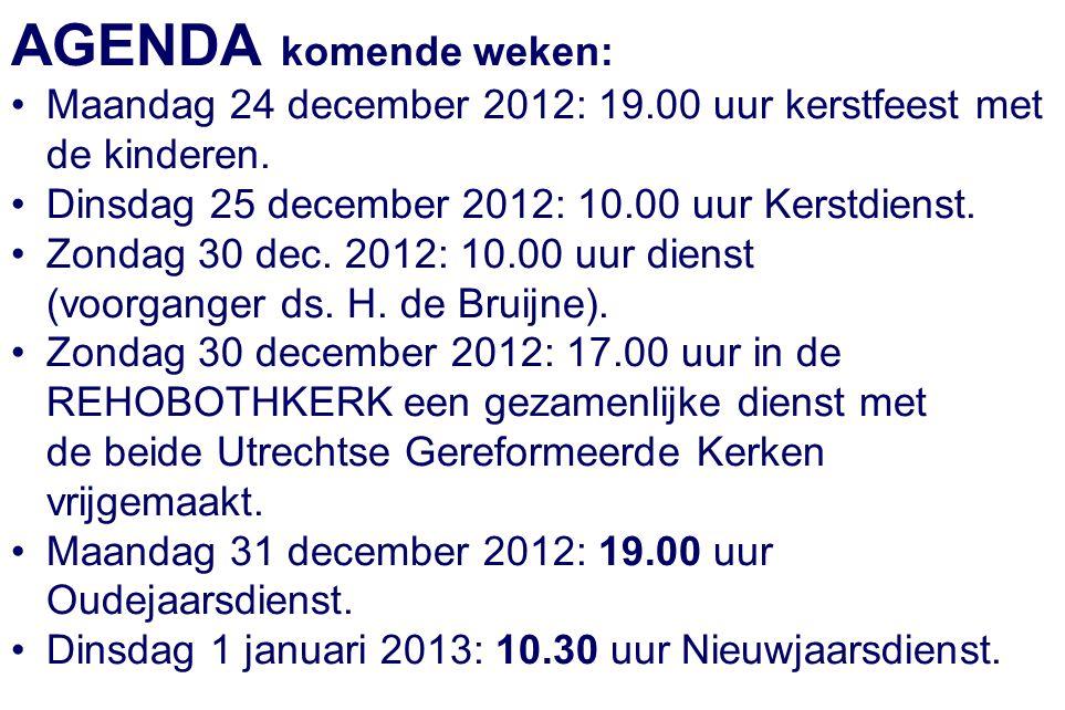 AGENDA komende weken: Maandag 24 december 2012: 19.00 uur kerstfeest met de kinderen. Dinsdag 25 december 2012: 10.00 uur Kerstdienst.