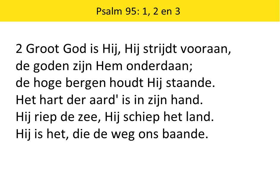 2 Groot God is Hij, Hij strijdt vooraan, de goden zijn Hem onderdaan;