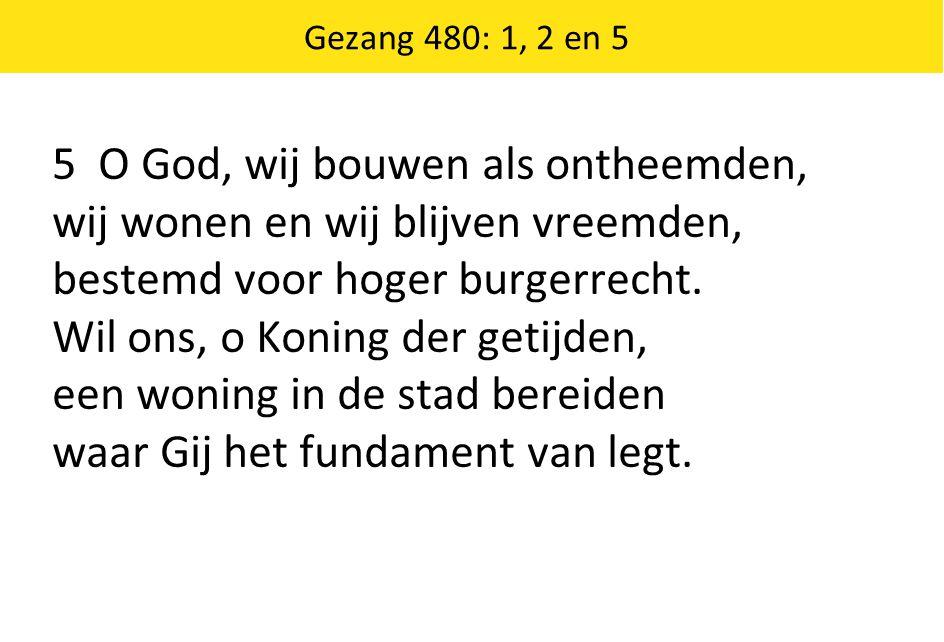 5 O God, wij bouwen als ontheemden, wij wonen en wij blijven vreemden,