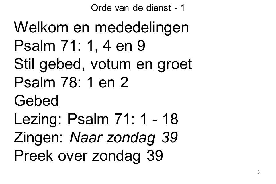 Welkom en mededelingen Psalm 71: 1, 4 en 9 Stil gebed, votum en groet
