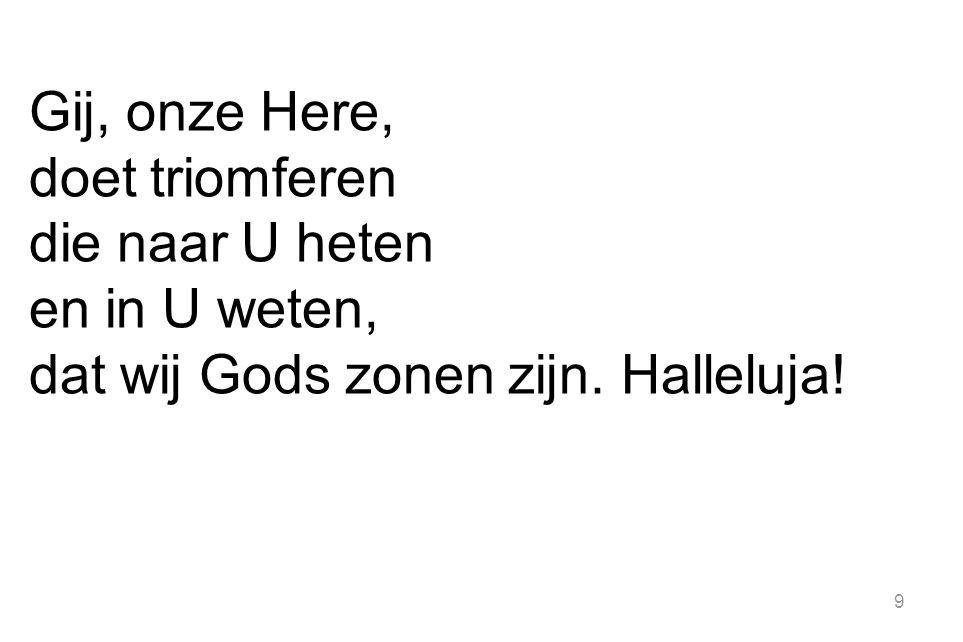 Gij, onze Here, doet triomferen die naar U heten en in U weten, dat wij Gods zonen zijn. Halleluja!