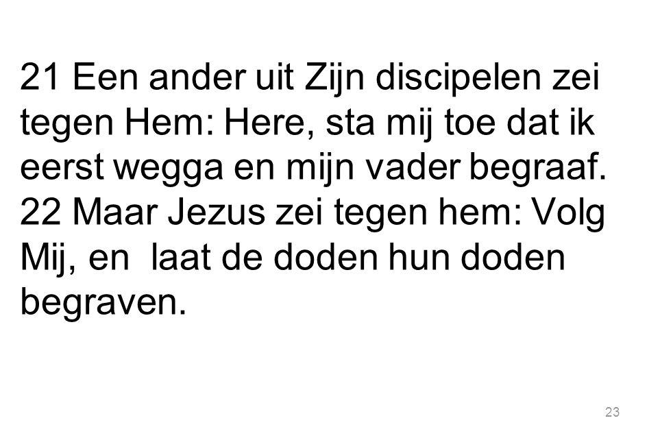 21 Een ander uit Zijn discipelen zei tegen Hem: Here, sta mij toe dat ik eerst wegga en mijn vader begraaf.