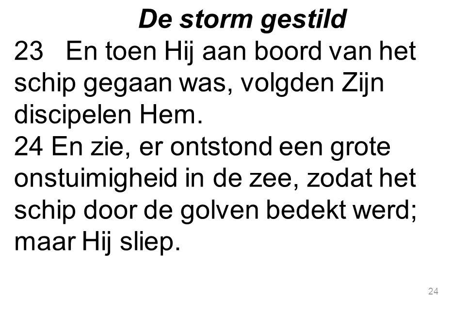 De storm gestild 23 En toen Hij aan boord van het schip gegaan was, volgden Zijn discipelen Hem.