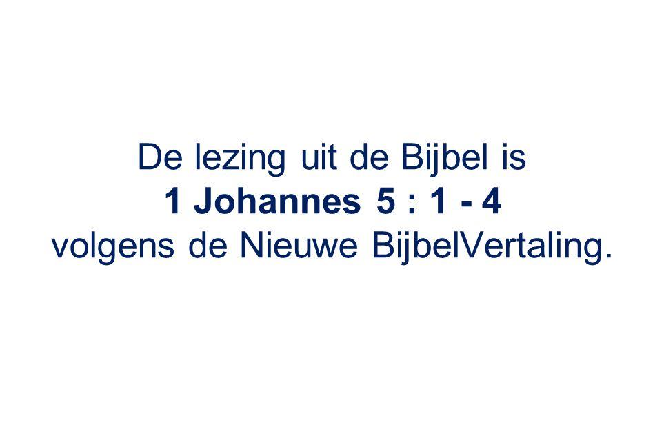 De lezing uit de Bijbel is 1 Johannes 5 : 1 - 4
