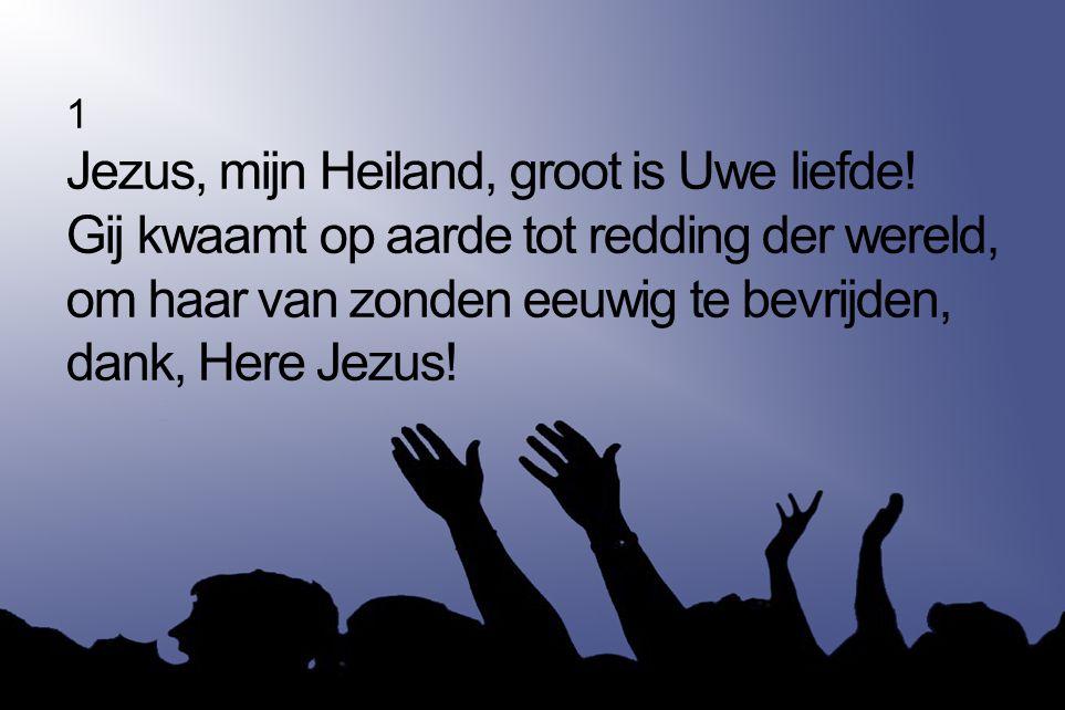 1 Jezus, mijn Heiland, groot is Uwe liefde