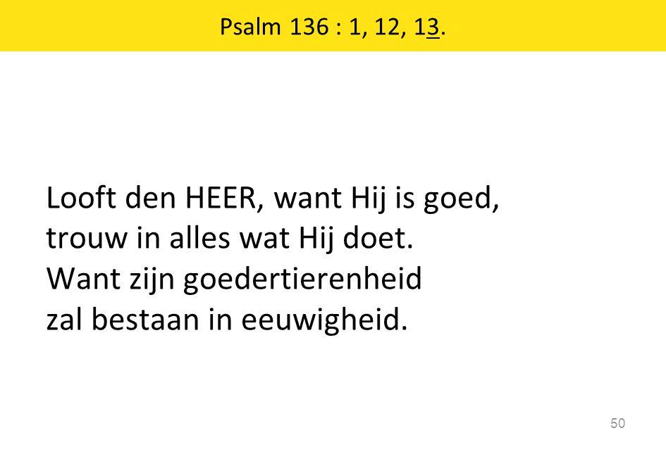 Psalm 136 : 1, 12, 13. Looft den HEER, want Hij is goed, trouw in alles wat Hij doet.