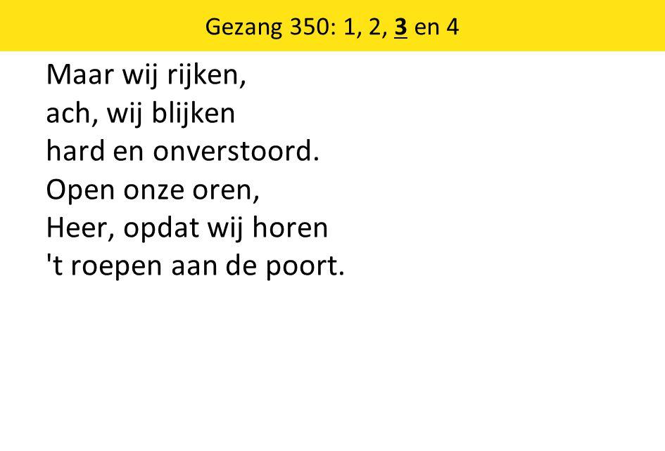 Gezang 350: 1, 2, 3 en 4 Maar wij rijken, ach, wij blijken hard en onverstoord.