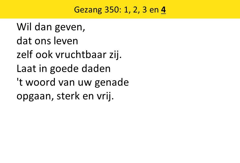 Gezang 350: 1, 2, 3 en 4 Wil dan geven, dat ons leven zelf ook vruchtbaar zij.