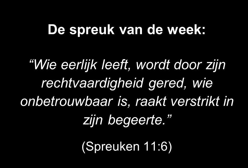 De spreuk van de week: Wie eerlijk leeft, wordt door zijn rechtvaardigheid gered, wie onbetrouwbaar is, raakt verstrikt in zijn begeerte.