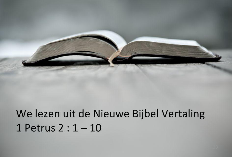We lezen uit de Nieuwe Bijbel Vertaling 1 Petrus 2 : 1 – 10