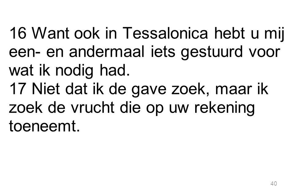 16 Want ook in Tessalonica hebt u mij een- en andermaal iets gestuurd voor wat ik nodig had.