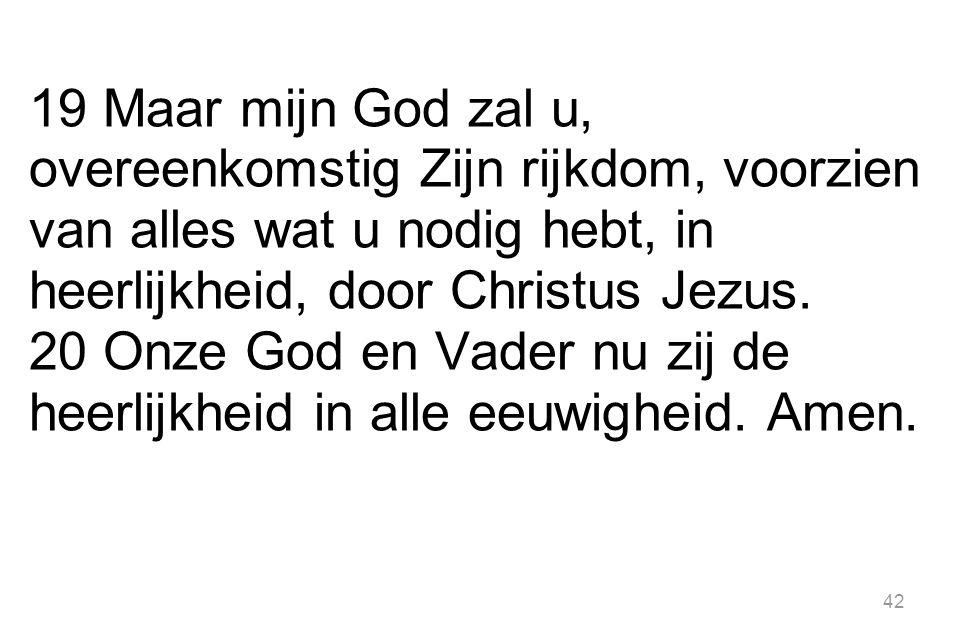 19 Maar mijn God zal u, overeenkomstig Zijn rijkdom, voorzien van alles wat u nodig hebt, in heerlijkheid, door Christus Jezus.